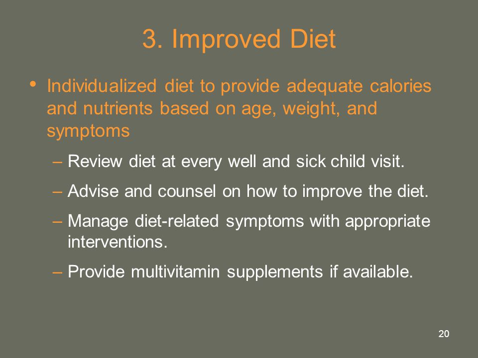 20 3. Improved Diet Individualized diet to provide adequate calories and nutrients based on age, weight, and symptoms –Review diet at every well and s