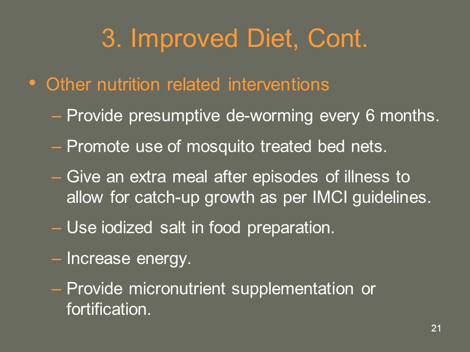 21 3. Improved Diet, Cont. Other nutrition related interventions –Provide presumptive de-worming every 6 months. –Promote use of mosquito treated bed