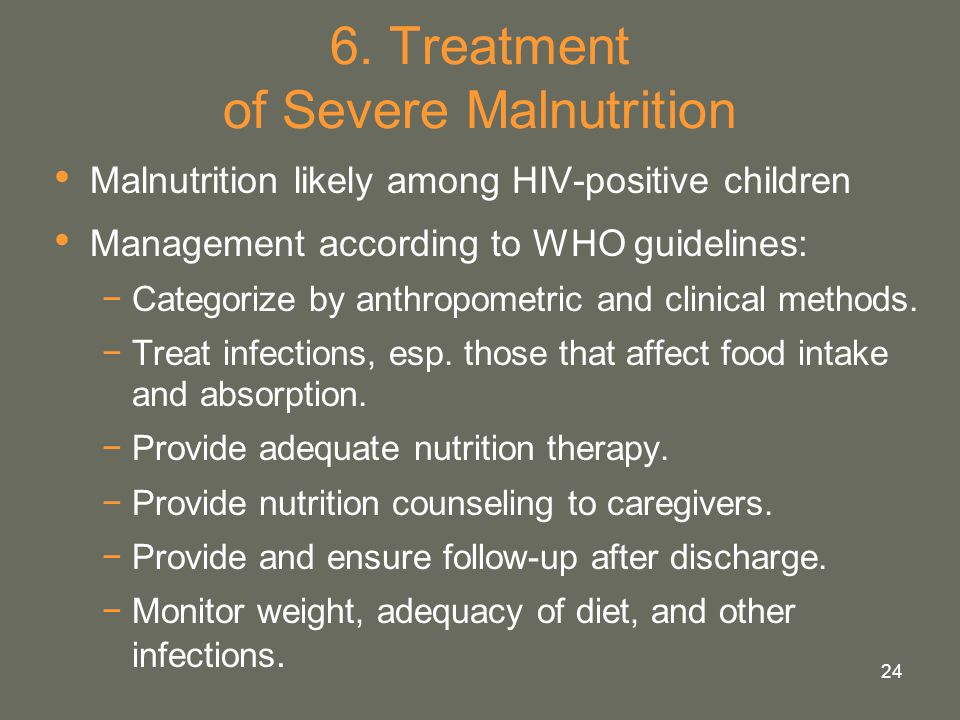 24 6. Treatment of Severe Malnutrition Malnutrition likely among HIV-positive children Management according to WHO guidelines: −Categorize by anthropo