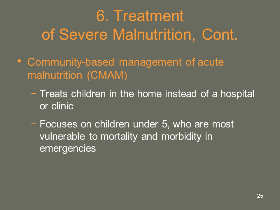 25 6. Treatment of Severe Malnutrition, Cont. Community-based management of acute malnutrition (CMAM) −Treats children in the home instead of a hospit