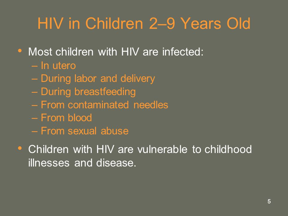 5 HIV in Children 2–9 Years Old Most children with HIV are infected: –In utero –During labor and delivery –During breastfeeding –From contaminated nee