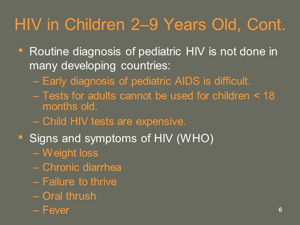 6 HIV in Children 2–9 Years Old, Cont. Routine diagnosis of pediatric HIV is not done in many developing countries: –Early diagnosis of pediatric AIDS