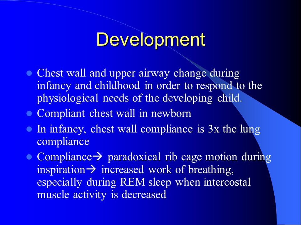 Development Chest wall and upper airway change during infancy and childhood in order to respond to the physiological needs of the developing child.