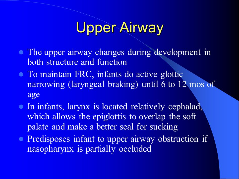 Upper Airway The upper airway changes during development in both structure and function To maintain FRC, infants do active glottic narrowing (laryngeal braking) until 6 to 12 mos of age In infants, larynx is located relatively cephalad, which allows the epiglottis to overlap the soft palate and make a better seal for sucking Predisposes infant to upper airway obstruction if nasopharynx is partially occluded