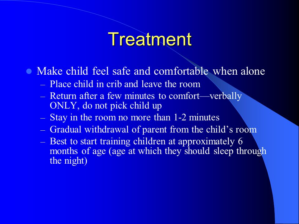 Treatment Make child feel safe and comfortable when alone – Place child in crib and leave the room – Return after a few minutes to comfort—verbally ONLY, do not pick child up – Stay in the room no more than 1-2 minutes – Gradual withdrawal of parent from the child's room – Best to start training children at approximately 6 months of age (age at which they should sleep through the night)