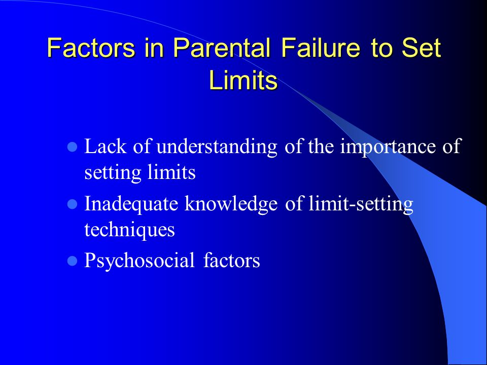 Factors in Parental Failure to Set Limits Lack of understanding of the importance of setting limits Inadequate knowledge of limit-setting techniques Psychosocial factors