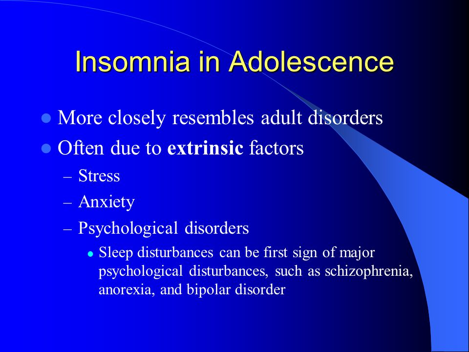 Insomnia in Adolescence More closely resembles adult disorders Often due to extrinsic factors – Stress – Anxiety – Psychological disorders Sleep disturbances can be first sign of major psychological disturbances, such as schizophrenia, anorexia, and bipolar disorder