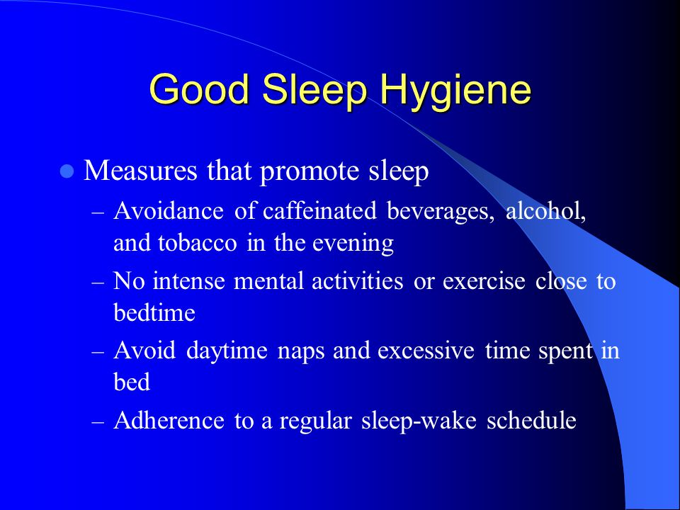 Good Sleep Hygiene Measures that promote sleep – Avoidance of caffeinated beverages, alcohol, and tobacco in the evening – No intense mental activities or exercise close to bedtime – Avoid daytime naps and excessive time spent in bed – Adherence to a regular sleep-wake schedule