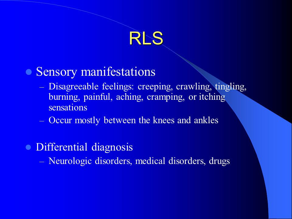 RLS Sensory manifestations – Disagreeable feelings: creeping, crawling, tingling, burning, painful, aching, cramping, or itching sensations – Occur mostly between the knees and ankles Differential diagnosis – Neurologic disorders, medical disorders, drugs