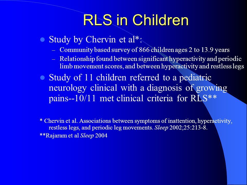 RLS in Children Study by Chervin et al*: – Community based survey of 866 children ages 2 to 13.9 years – Relationship found between significant hyperactivity and periodic limb movement scores, and between hyperactivity and restless legs Study of 11 children referred to a pediatric neurology clinical with a diagnosis of growing pains--10/11 met clinical criteria for RLS** * Chervin et al.
