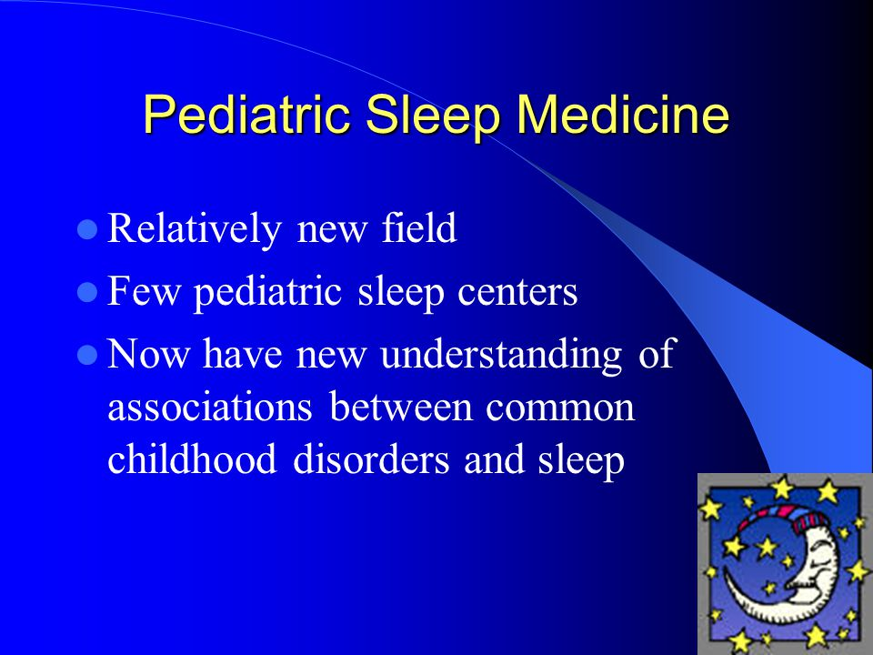 Pediatric Sleep Medicine Relatively new field Few pediatric sleep centers Now have new understanding of associations between common childhood disorders and sleep