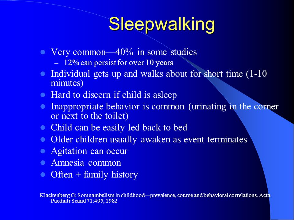 Sleepwalking Very common—40% in some studies – 12% can persist for over 10 years Individual gets up and walks about for short time (1-10 minutes) Hard to discern if child is asleep Inappropriate behavior is common (urinating in the corner or next to the toilet) Child can be easily led back to bed Older children usually awaken as event terminates Agitation can occur Amnesia common Often + family history Klackenberg G: Somnambulism in childhood—prevalence, course and behavioral correlations.