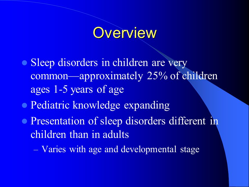 Overview Sleep disorders in children are very common—approximately 25% of children ages 1-5 years of age Pediatric knowledge expanding Presentation of sleep disorders different in children than in adults – Varies with age and developmental stage