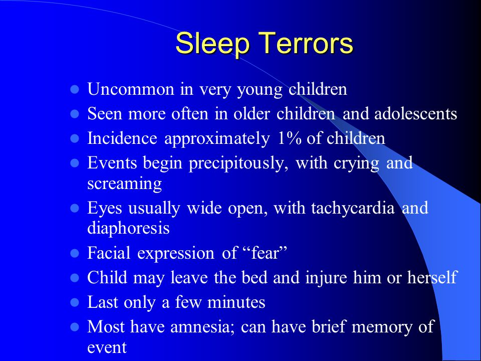 Sleep Terrors Uncommon in very young children Seen more often in older children and adolescents Incidence approximately 1% of children Events begin precipitously, with crying and screaming Eyes usually wide open, with tachycardia and diaphoresis Facial expression of fear Child may leave the bed and injure him or herself Last only a few minutes Most have amnesia; can have brief memory of event
