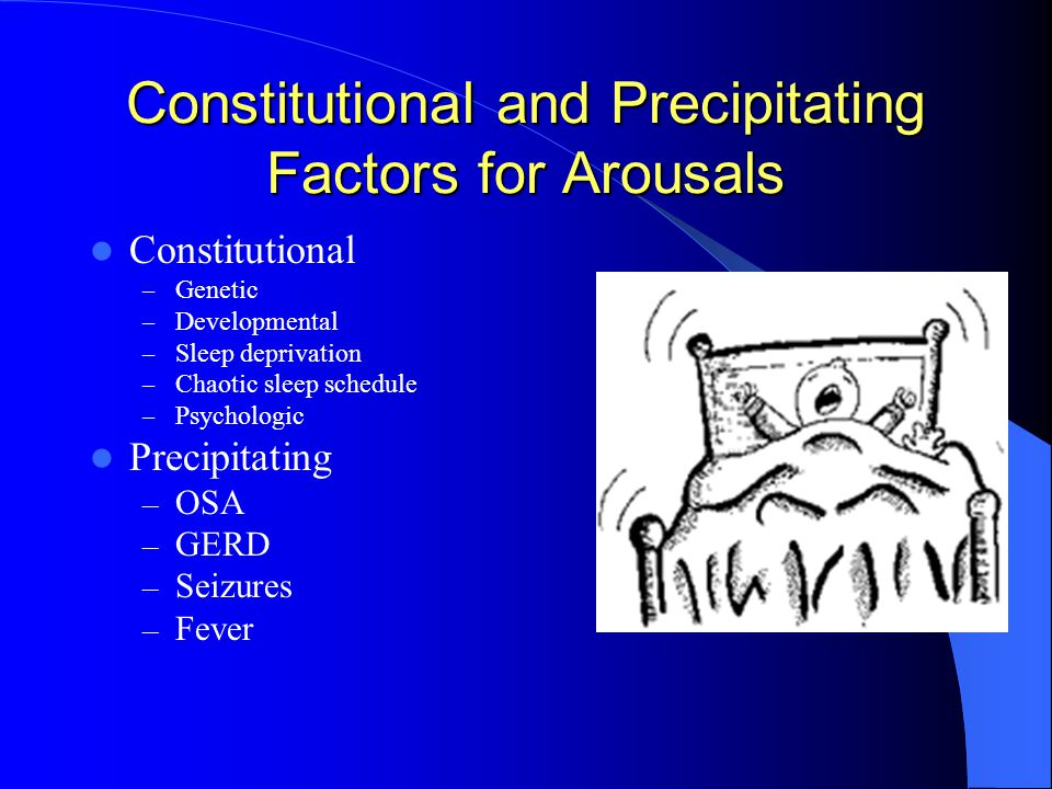 Constitutional and Precipitating Factors for Arousals Constitutional – Genetic – Developmental – Sleep deprivation – Chaotic sleep schedule – Psychologic Precipitating – OSA – GERD – Seizures – Fever