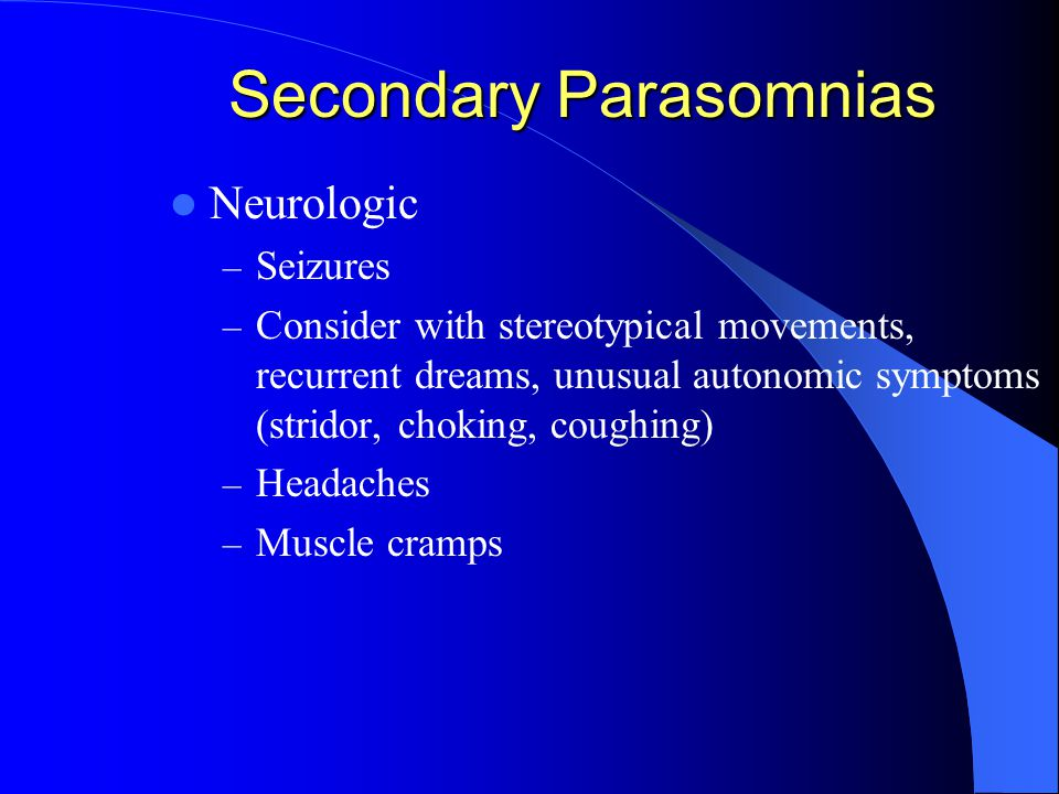 Secondary Parasomnias Neurologic – Seizures – Consider with stereotypical movements, recurrent dreams, unusual autonomic symptoms (stridor, choking, coughing) – Headaches – Muscle cramps