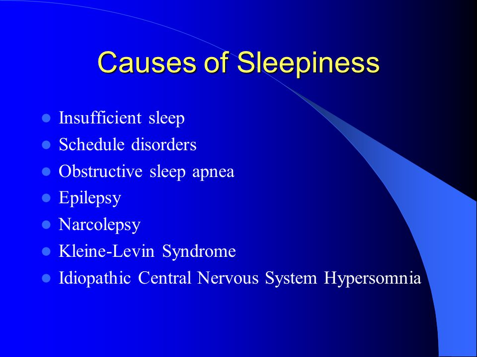 Causes of Sleepiness Insufficient sleep Schedule disorders Obstructive sleep apnea Epilepsy Narcolepsy Kleine-Levin Syndrome Idiopathic Central Nervous System Hypersomnia