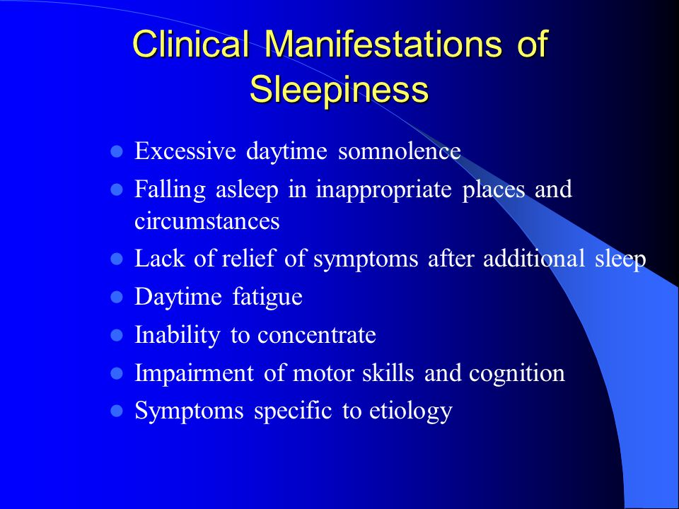 Clinical Manifestations of Sleepiness Excessive daytime somnolence Falling asleep in inappropriate places and circumstances Lack of relief of symptoms after additional sleep Daytime fatigue Inability to concentrate Impairment of motor skills and cognition Symptoms specific to etiology