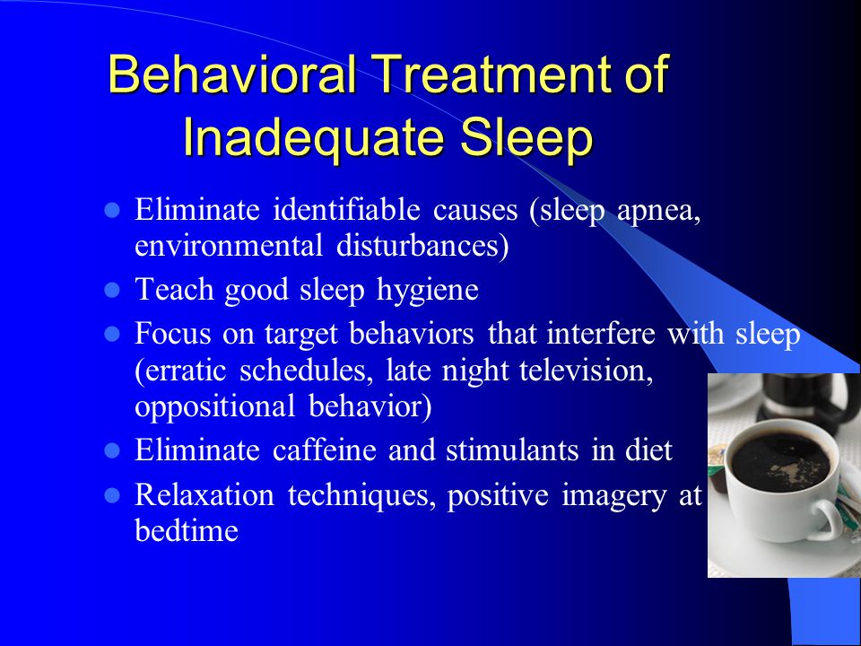 Behavioral Treatment of Inadequate Sleep Eliminate identifiable causes (sleep apnea, environmental disturbances) Teach good sleep hygiene Focus on target behaviors that interfere with sleep (erratic schedules, late night television, oppositional behavior) Eliminate caffeine and stimulants in diet Relaxation techniques, positive imagery at bedtime