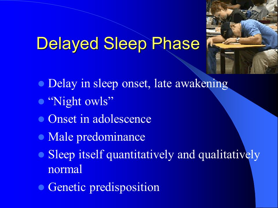 Delayed Sleep Phase Delay in sleep onset, late awakening Night owls Onset in adolescence Male predominance Sleep itself quantitatively and qualitatively normal Genetic predisposition