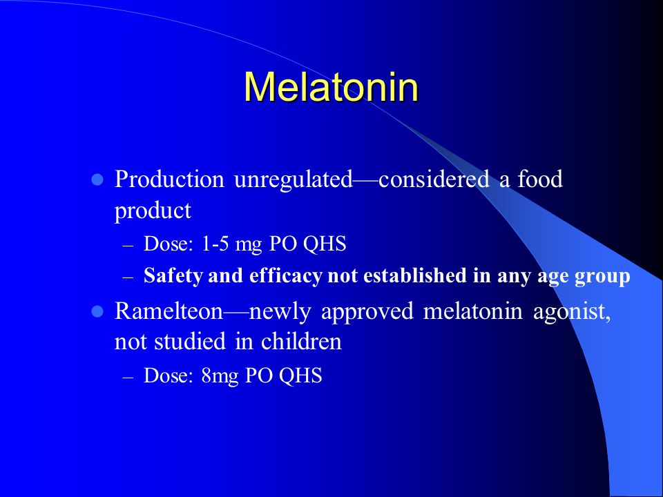 Melatonin Production unregulated—considered a food product – Dose: 1-5 mg PO QHS – Safety and efficacy not established in any age group Ramelteon—newly approved melatonin agonist, not studied in children – Dose: 8mg PO QHS
