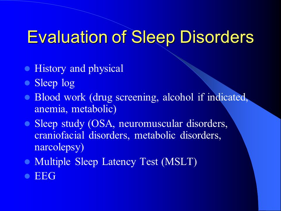Evaluation of Sleep Disorders History and physical Sleep log Blood work (drug screening, alcohol if indicated, anemia, metabolic) Sleep study (OSA, neuromuscular disorders, craniofacial disorders, metabolic disorders, narcolepsy) Multiple Sleep Latency Test (MSLT) EEG