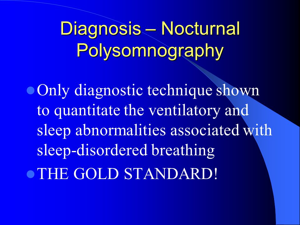 Diagnosis – Nocturnal Polysomnography Only diagnostic technique shown to quantitate the ventilatory and sleep abnormalities associated with sleep-disordered breathing THE GOLD STANDARD!