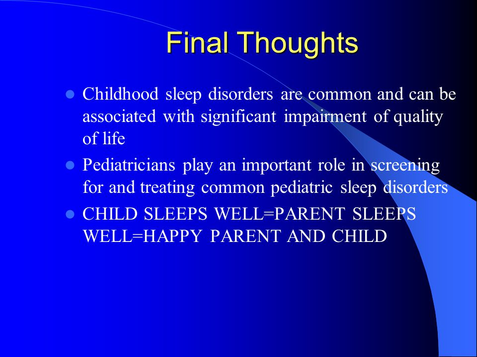 Final Thoughts Childhood sleep disorders are common and can be associated with significant impairment of quality of life Pediatricians play an important role in screening for and treating common pediatric sleep disorders CHILD SLEEPS WELL=PARENT SLEEPS WELL=HAPPY PARENT AND CHILD