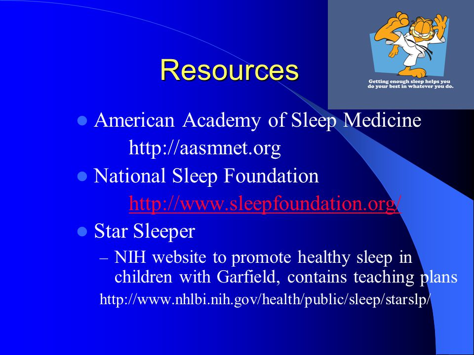 Resources American Academy of Sleep Medicine http://aasmnet.org National Sleep Foundation http://www.sleepfoundation.org/ Star Sleeper – NIH website to promote healthy sleep in children with Garfield, contains teaching plans http://www.nhlbi.nih.gov/health/public/sleep/starslp/