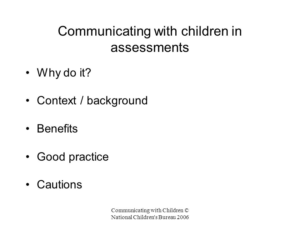 Communicating with Children © National Children s Bureau 2006 Good practice 4 : Child-led assessments Start with what is important to the child Go at the child's pace – gradually build a picture of their needs Attend to positives as well as negatives Forms / tick boxes / checklists don't always work well for children