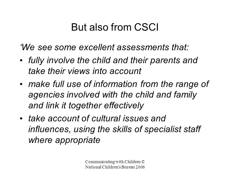 Communicating with Children © National Children s Bureau 2006 But also from CSCI (cont) assemble a holistic picture of the child in their family, that weighs the significance of information from all sources to determine the nature and extent of risk to them use that information and exercise skilled professional judgement about the issues to be addressed and needs to be met.'