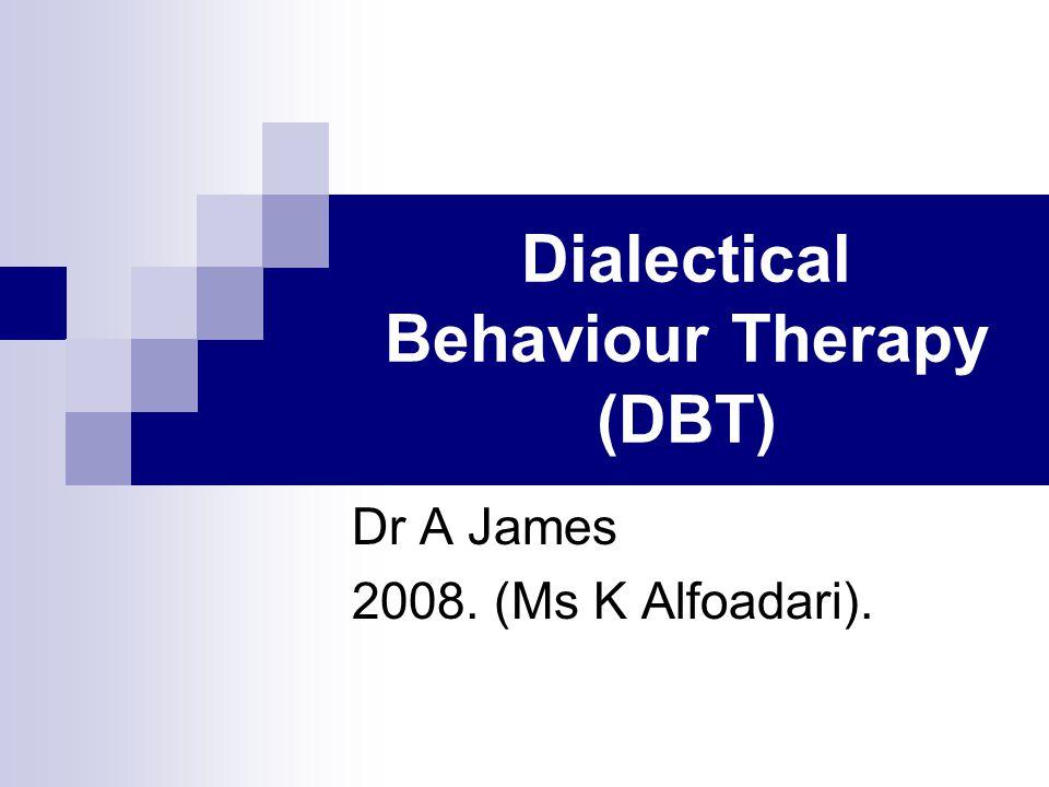Dialectical Behaviour Therapy (DBT) Dr A James 2008. (Ms K Alfoadari).