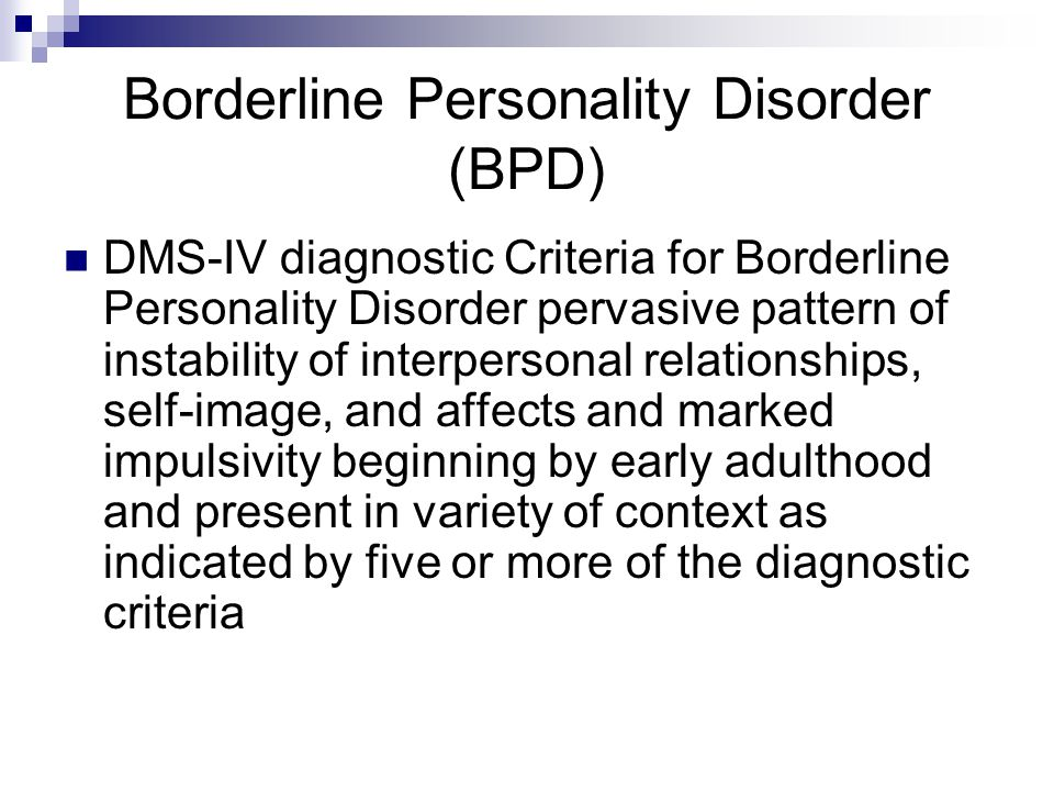 Borderline Personality Disorder (BPD) DMS-IV diagnostic Criteria for Borderline Personality Disorder pervasive pattern of instability of interpersonal relationships, self-image, and affects and marked impulsivity beginning by early adulthood and present in variety of context as indicated by five or more of the diagnostic criteria
