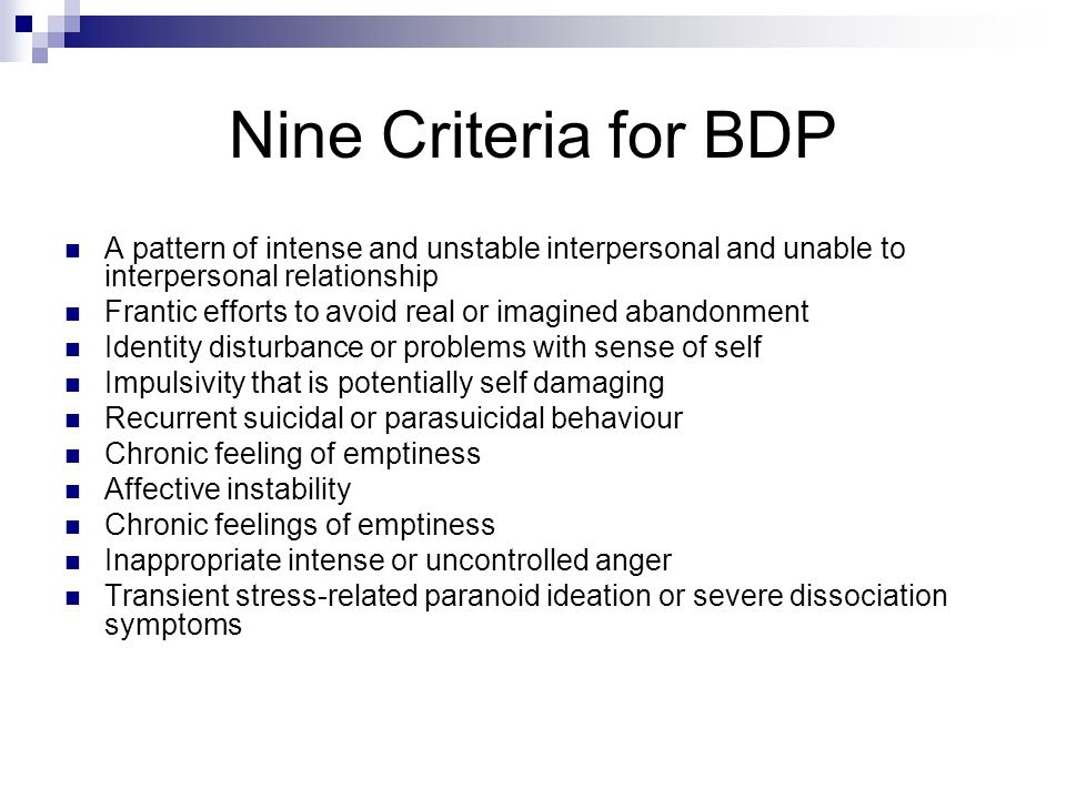 Nine Criteria for BDP A pattern of intense and unstable interpersonal and unable to interpersonal relationship Frantic efforts to avoid real or imagined abandonment Identity disturbance or problems with sense of self Impulsivity that is potentially self damaging Recurrent suicidal or parasuicidal behaviour Chronic feeling of emptiness Affective instability Chronic feelings of emptiness Inappropriate intense or uncontrolled anger Transient stress-related paranoid ideation or severe dissociation symptoms