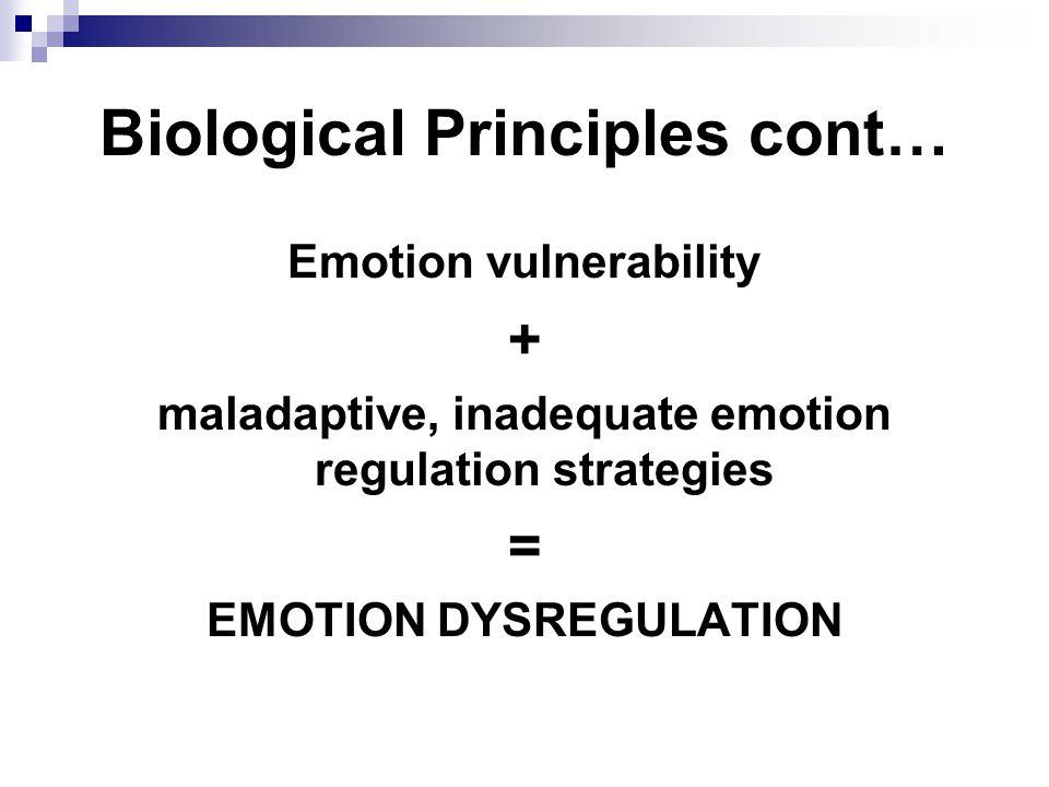Biological Principles cont… Emotion vulnerability + maladaptive, inadequate emotion regulation strategies = EMOTION DYSREGULATION