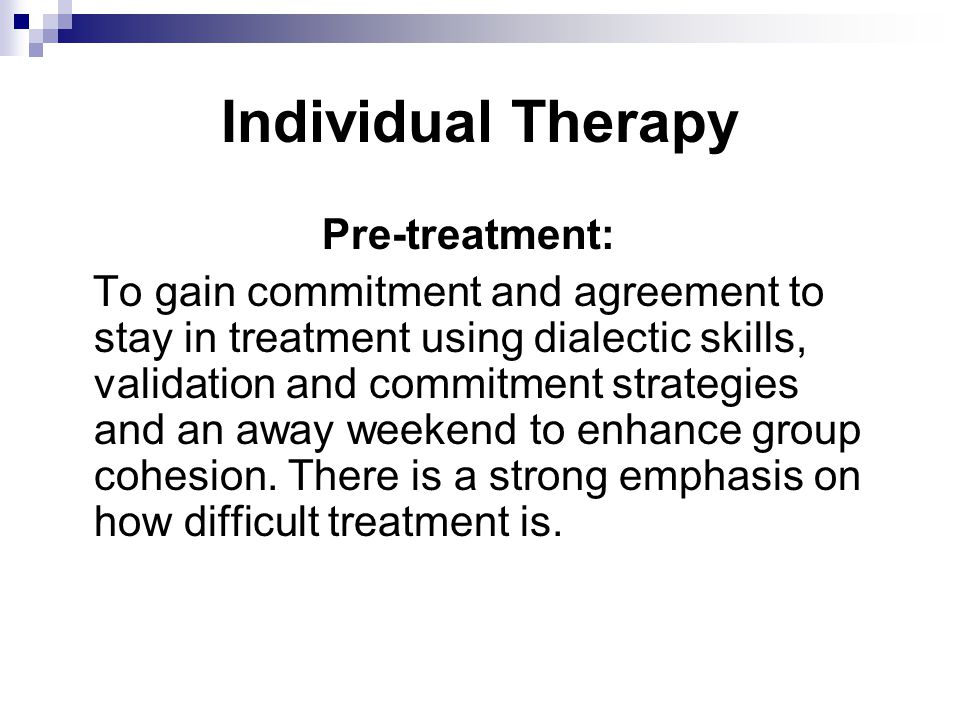 Individual Therapy Pre-treatment: To gain commitment and agreement to stay in treatment using dialectic skills, validation and commitment strategies and an away weekend to enhance group cohesion.