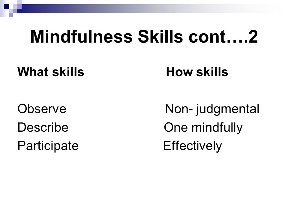 Mindfulness Skills cont….2 What skills How skills Observe Non- judgmental Describe One mindfully Participate Effectively