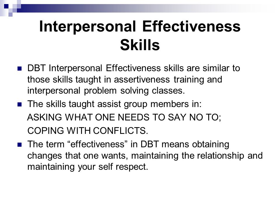 Interpersonal Effectiveness Skills DBT Interpersonal Effectiveness skills are similar to those skills taught in assertiveness training and interpersonal problem solving classes.
