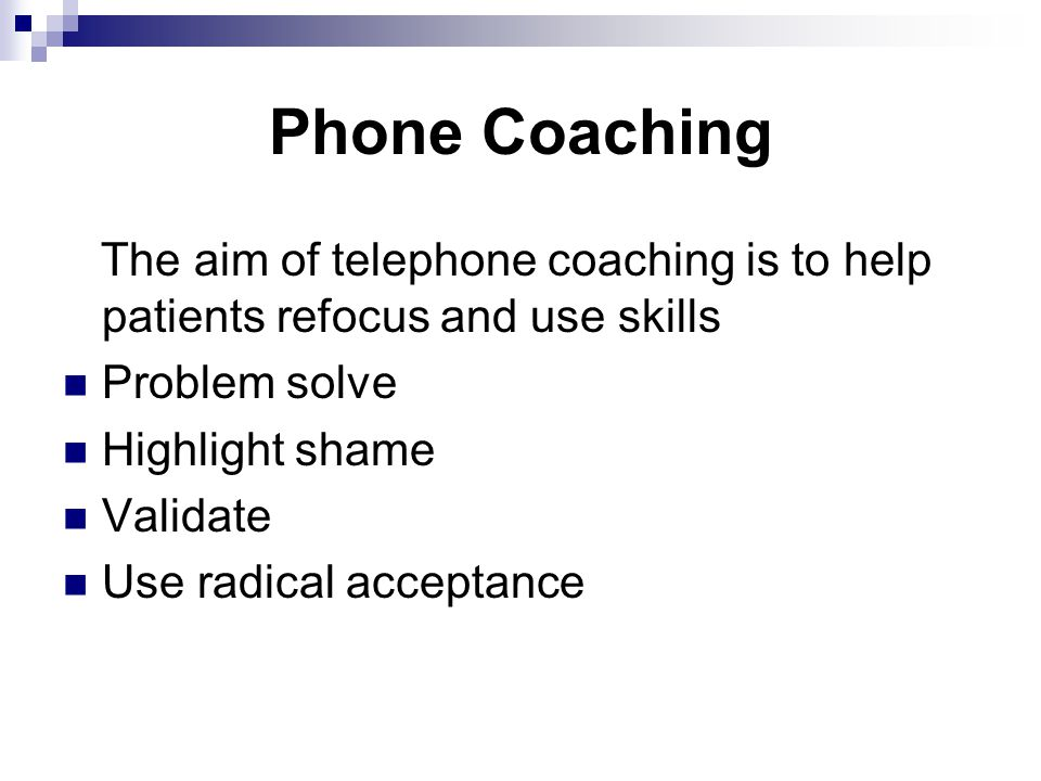 Phone Coaching The aim of telephone coaching is to help patients refocus and use skills Problem solve Highlight shame Validate Use radical acceptance