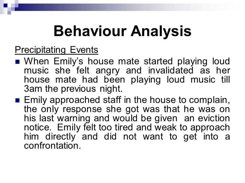 Behaviour Analysis Precipitating Events When Emily's house mate started playing loud music she felt angry and invalidated as her house mate had been playing loud music till 3am the previous night.