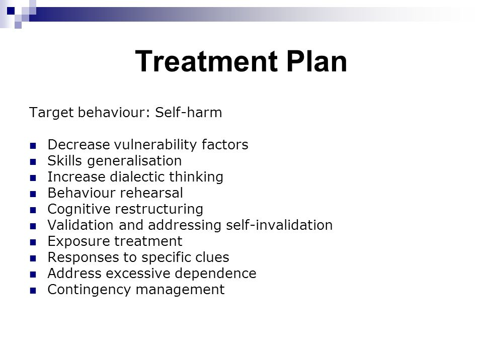 Treatment Plan Target behaviour: Self-harm Decrease vulnerability factors Skills generalisation Increase dialectic thinking Behaviour rehearsal Cognitive restructuring Validation and addressing self-invalidation Exposure treatment Responses to specific clues Address excessive dependence Contingency management