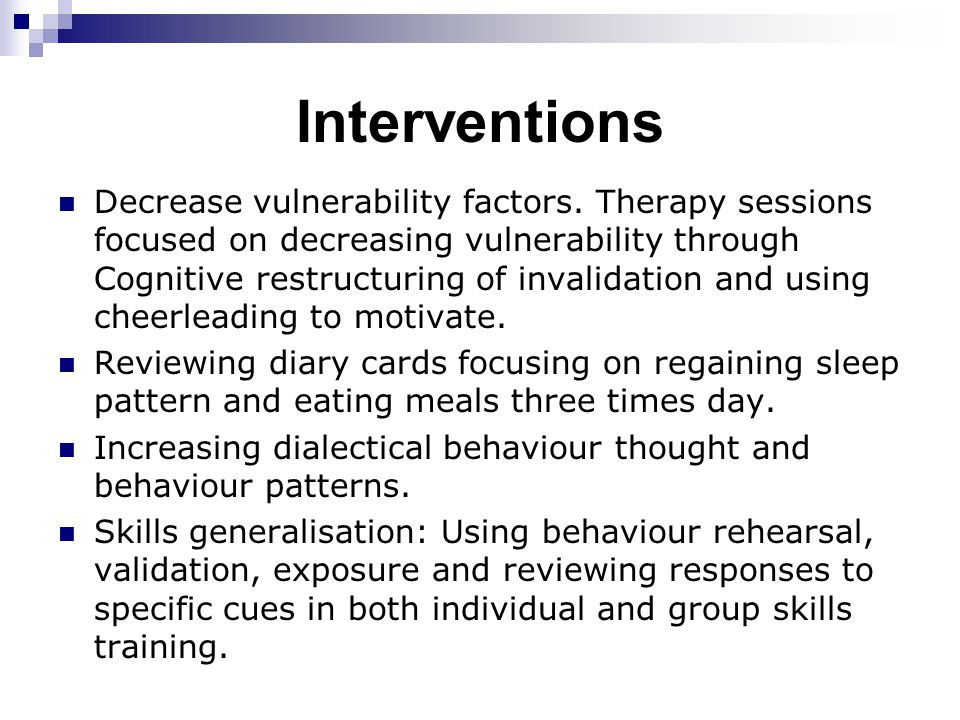 Interventions Decrease vulnerability factors. Therapy sessions focused on decreasing vulnerability through Cognitive restructuring of invalidation and