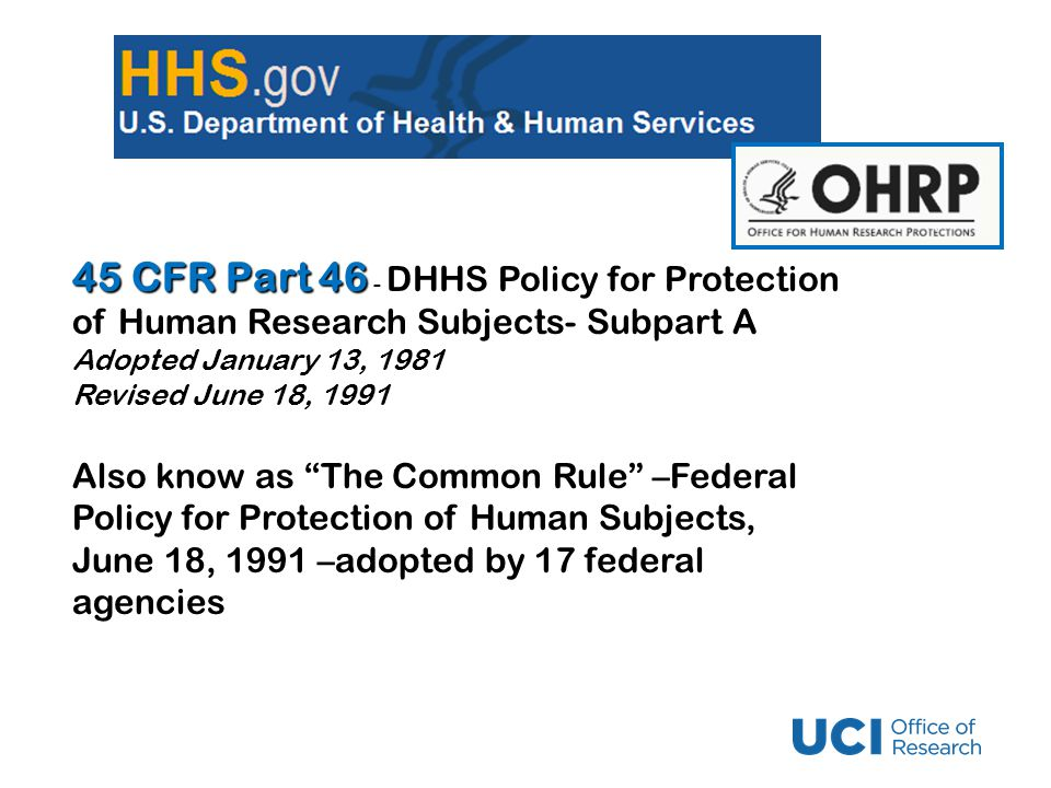 45 CFR Part 46 45 CFR Part 46 - DHHS Policy for Protection of Human Research Subjects- Subpart A Adopted January 13, 1981 Revised June 18, 1991 Also know as The Common Rule –Federal Policy for Protection of Human Subjects, June 18, 1991 –adopted by 17 federal agencies