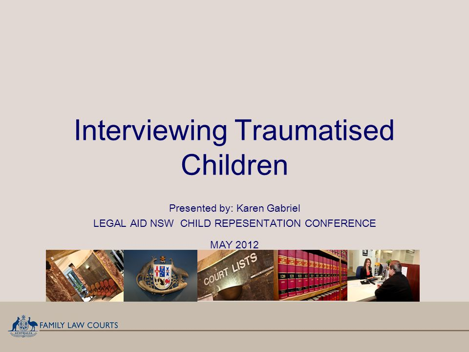 Interviewing Traumatised Children Presented by: Karen Gabriel LEGAL AID NSW CHILD REPESENTATION CONFERENCE MAY 2012