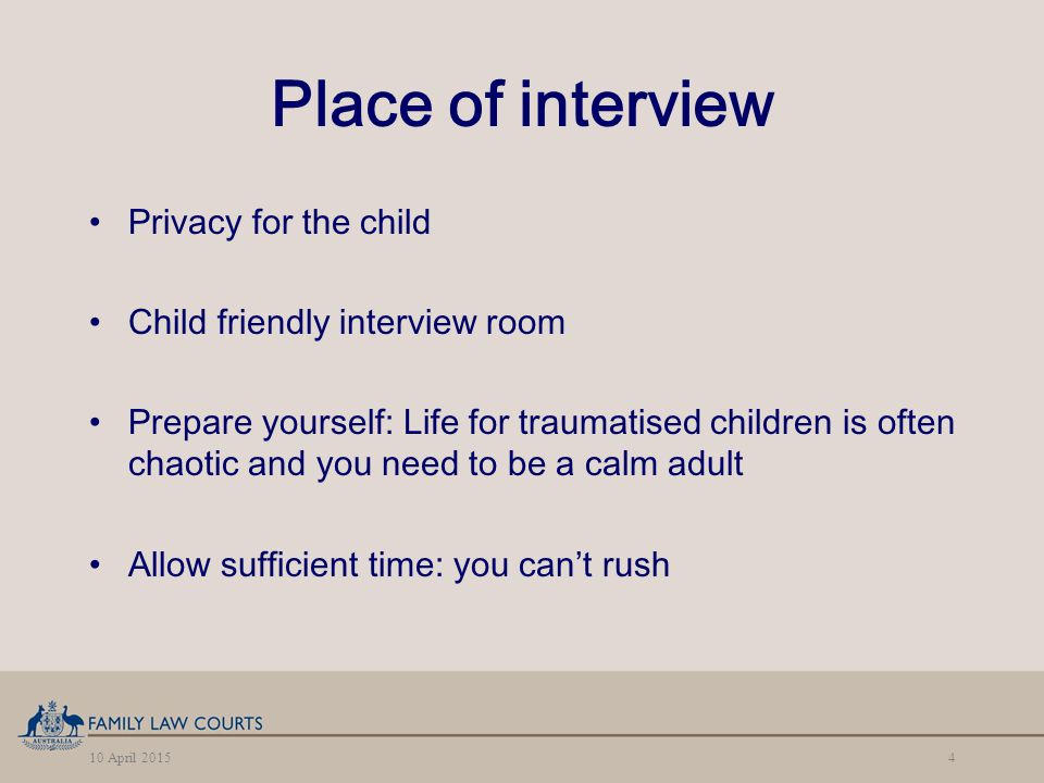 10 April 20154 Place of interview Privacy for the child Child friendly interview room Prepare yourself: Life for traumatised children is often chaotic and you need to be a calm adult Allow sufficient time: you can't rush