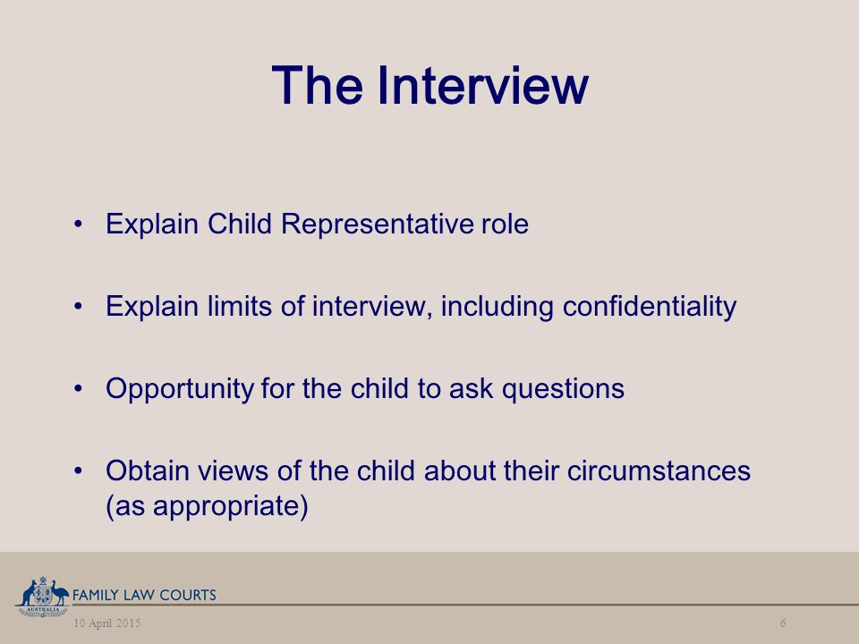10 April 20156 The Interview Explain Child Representative role Explain limits of interview, including confidentiality Opportunity for the child to ask questions Obtain views of the child about their circumstances (as appropriate)
