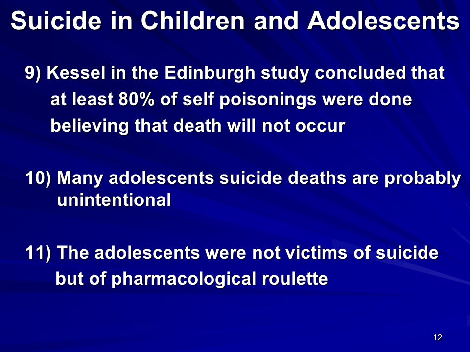 12 Suicide in Children and Adolescents 9) Kessel in the Edinburgh study concluded that 9) Kessel in the Edinburgh study concluded that at least 80% of self poisonings were done at least 80% of self poisonings were done believing that death will not occur believing that death will not occur 10) Many adolescents suicide deaths are probably unintentional 10) Many adolescents suicide deaths are probably unintentional 11) The adolescents were not victims of suicide 11) The adolescents were not victims of suicide but of pharmacological roulette but of pharmacological roulette