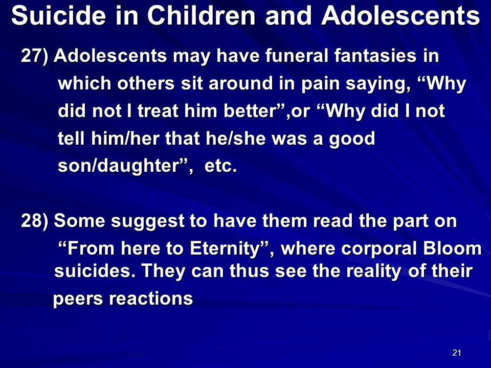 21 Suicide in Children and Adolescents 27) Adolescents may have funeral fantasies in 27) Adolescents may have funeral fantasies in which others sit around in pain saying, Why which others sit around in pain saying, Why did not I treat him better ,or Why did I not did not I treat him better ,or Why did I not tell him/her that he/she was a good tell him/her that he/she was a good son/daughter , etc.