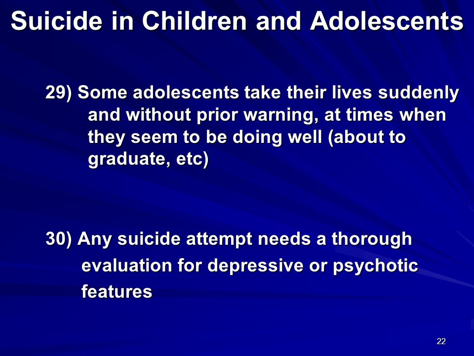 22 Suicide in Children and Adolescents 29) Some adolescents take their lives suddenly and without prior warning, at times when they seem to be doing well (about to graduate, etc) 29) Some adolescents take their lives suddenly and without prior warning, at times when they seem to be doing well (about to graduate, etc) 30) Any suicide attempt needs a thorough 30) Any suicide attempt needs a thorough evaluation for depressive or psychotic evaluation for depressive or psychotic features features