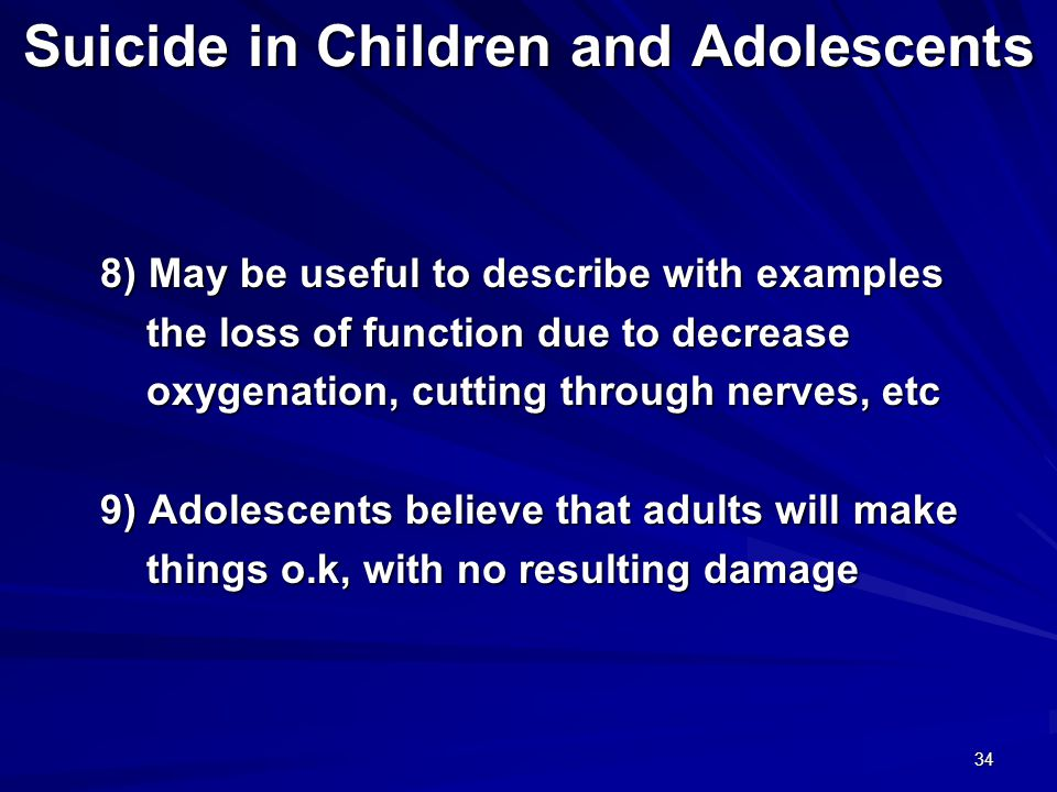 34 Suicide in Children and Adolescents 8) May be useful to describe with examples 8) May be useful to describe with examples the loss of function due to decrease the loss of function due to decrease oxygenation, cutting through nerves, etc oxygenation, cutting through nerves, etc 9) Adolescents believe that adults will make 9) Adolescents believe that adults will make things o.k, with no resulting damage things o.k, with no resulting damage